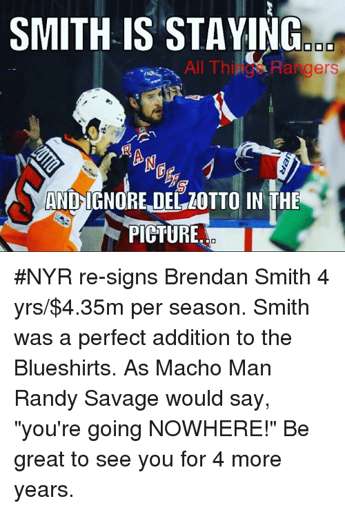 """Macho Man Randy Savage: SMITH IS STAYING  All Things Rangers  AND-IGNORE,DEZOTTO IN THE  PIGTURE #NYR re-signs Brendan Smith 4 yrs/$4.35m per season. Smith was a perfect addition to the Blueshirts. As Macho Man Randy Savage would say, """"you're going NOWHERE!"""" Be great to see you for 4 more years."""