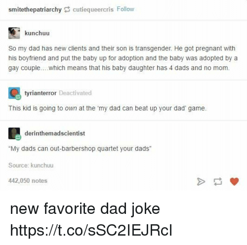 """Dads Jokes: smittethepatriarchy C cutiequeercris Follow  kunchuu  So my dad has new clients and their son is transgender. He got pregnant with  his boyfriend and put the baby up for adoption and the baby was adopted by a  gay couple  which means that his baby daughter has 4 dads and no mom.  r Deactivated  This kid is going to own at the """"my dad can beat up your dad' game.  derinthemadscientist  """"My dads can out-barbershop quartet your dads""""  Source: kunchuu  442,050 notes new favorite dad joke https://t.co/sSC2IEJRcI"""