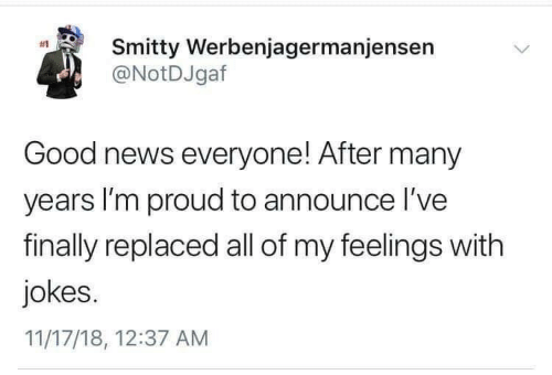 good news everyone: Smitty Werbenjagermanjensen  @NotDJgaf  #1  Good news everyone! After many  years I'm proud to announce l've  finally replaced all of my feelings with  jokes.  11/17/18, 12:37 AM