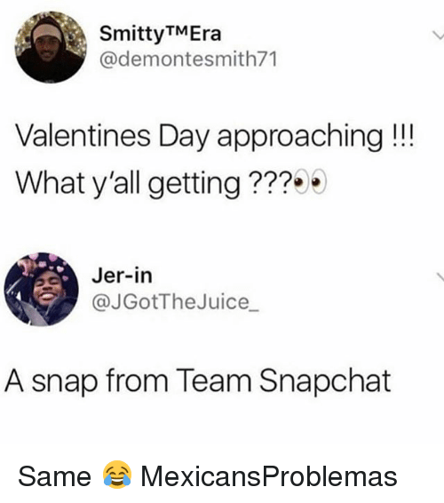 Memes, Snapchat, and Valentine's Day: SmittyTMEra  @demontesmith71  Valentines Day approaching!!  What y'all getting???9  Jer-in  @JGotTheJuice  A snap from Team Snapchat Same 😂 MexicansProblemas