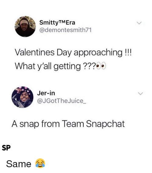 Snapchat, Valentine's Day, and Snap: SmittyTMEra  @demontesmith71  Valentines Day approaching!!!  What y'all getting ???  Jer-in  @JGotTheJuice_  A snap from Team Snapchat  SP Same 😂