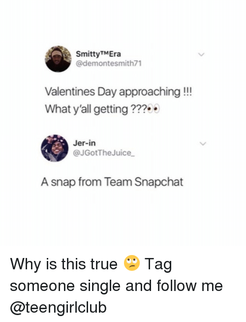 Snapchat, True, and Valentine's Day: SmittyTMEra  @demontesmith71  Valentines Day approaching!!!  What y'all getting ??  Jer-in  @JGotTheJuice  A snap from Team Snapchat Why is this true 🙄 Tag someone single and follow me @teengirlclub