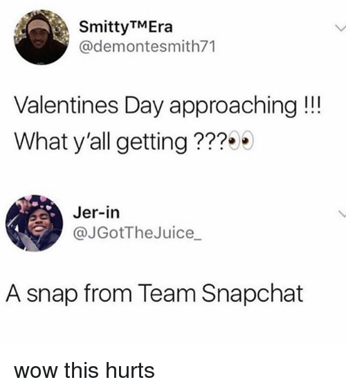 Snapchat, Valentine's Day, and Wow: SmittyTMEra  @demontesmith71  Valentines Day approaching!!  What y'all getting???  Jer-in  JGotTheJuice  A snap from Team Snapchat wow this hurts