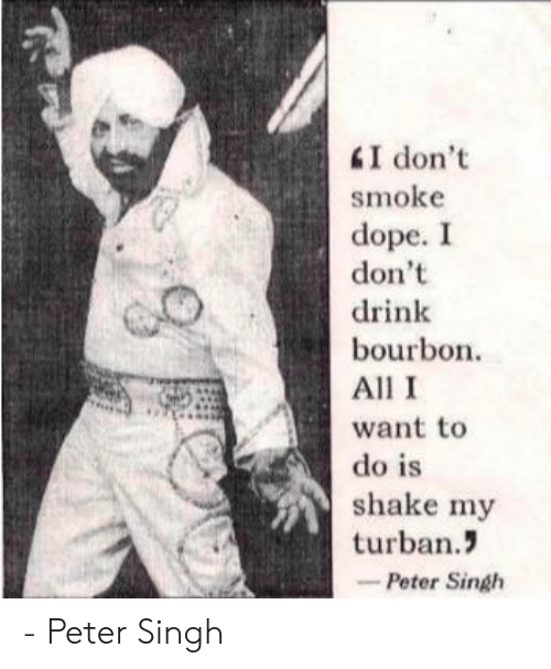 turban: smoke  dope. I  don't  drink  bourbon  All I  want to  do is  shake my  turban.  -Peter Singh - Peter Singh