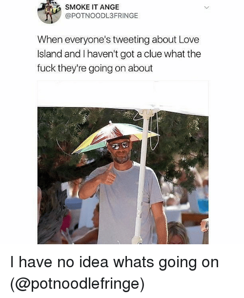 Love, Memes, and Fuck: SMOKE IT ANGE  @POTNOODL3FRINGE  When everyone's tweeting about Love  Island and I haven't got a clue what the  fuck they're going on about I have no idea whats going on (@potnoodlefringe)
