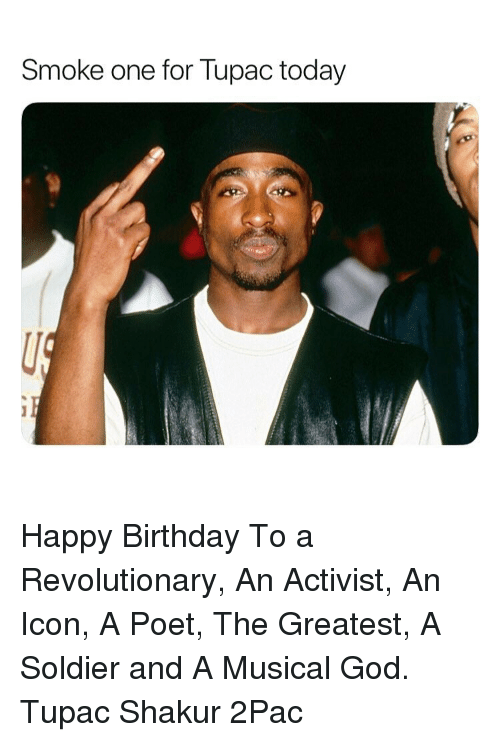Tupac Shakur: Smoke one for lupac today Happy Birthday To a Revolutionary, An Activist, An Icon, A Poet, The Greatest, A Soldier and A Musical God. Tupac Shakur 2Pac