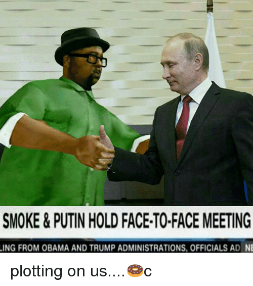 Obama And Trump: SMOKE&PUTIN HOLD FACE-TO-FACE MEETING  ING FROM OBAMA AND TRUMP ADMINISTRATIONS, OFFICIALS AD NE plotting on us....🍩c