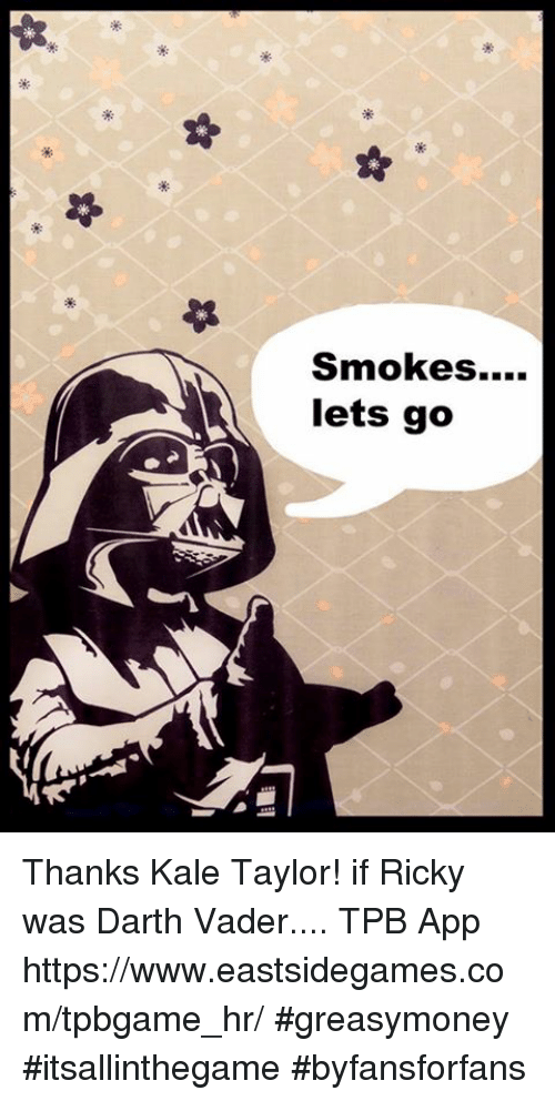 Darth Vader, Memes, and Tpb: Smokes....  lets go Thanks Kale Taylor! if Ricky was Darth Vader.... TPB App https://www.eastsidegames.com/tpbgame_hr/ #greasymoney #itsallinthegame #byfansforfans