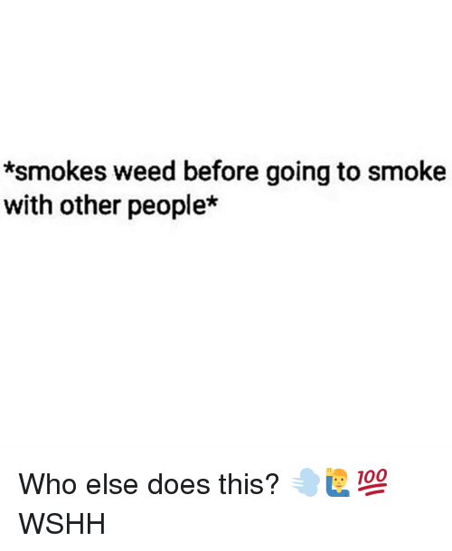 Memes, Weed, and Wshh: *smokes weed before going to smoke  with other people* Who else does this? 💨🙋♂️💯 WSHH