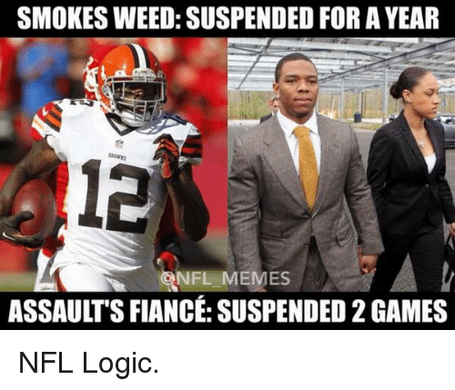 meme: SMOKES WEED: SUSPENDED FOR A YEAR  NFL MEMES  ASSAULTSFIANCE: SUSPENDED 2GAMES NFL Logic.
