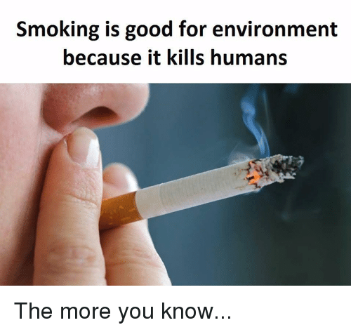 memes: Smoking is good for environment  because it kills humans The more you know...
