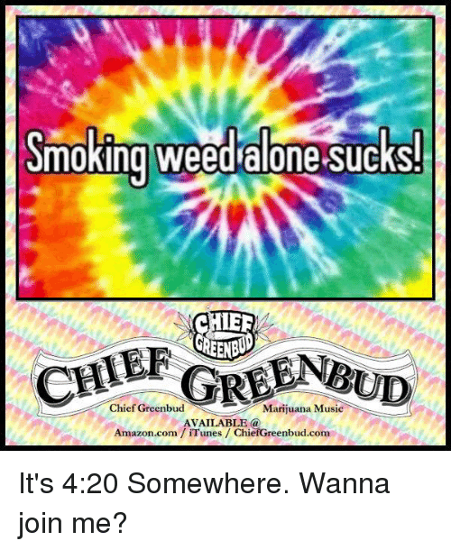 Amazon, 4:20, and Memes: Smoking weed alone Sucks!  Chief Greenbud Marijuana Music  AVAILABLE  Amazon.com iTunes ChiefGreenbud.com It's 4:20 Somewhere. Wanna join me?