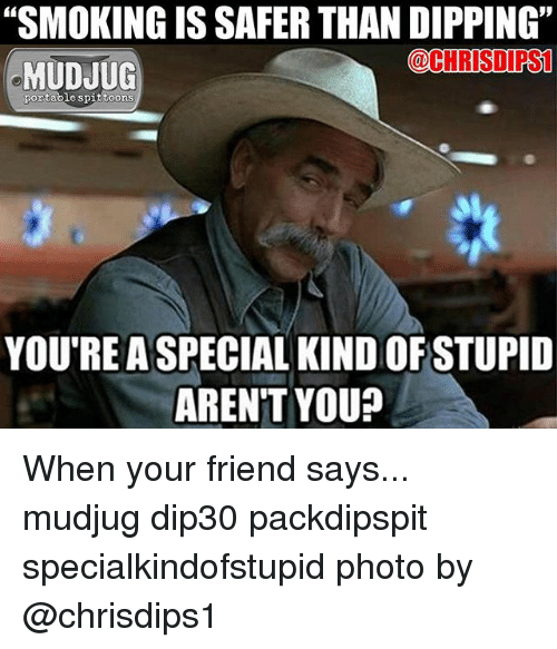 "Memes, Arent You, and 🤖: ""SMOKINGIS SAFER THAN DIPPING""  @CHRISI PSL  MUDJUG  portable spittoons  YOU'RE A SPECIAL KINDOFSTUPID  AREN'T YOU? When your friend says... mudjug dip30 packdipspit specialkindofstupid photo by @chrisdips1"