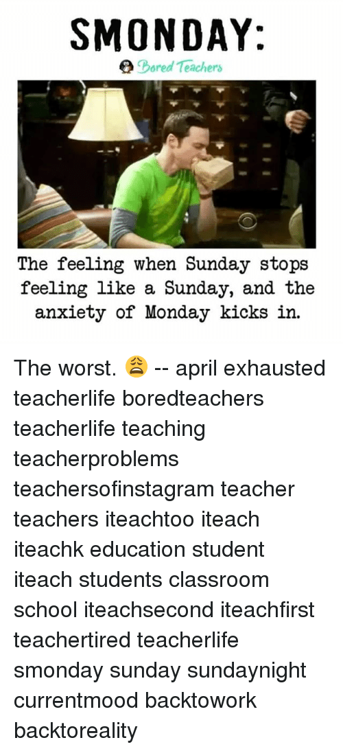April: SMONDAY:  ored Teachers  The feeling when Sunday stops  feeling like a Sunday, and the  anxiety of Monday kicks in. The worst. 😩 -- april exhausted teacherlife boredteachers teacherlife teaching teacherproblems teachersofinstagram teacher teachers iteachtoo iteach iteachk education student iteach students classroom school iteachsecond iteachfirst teachertired teacherlife smonday sunday sundaynight currentmood backtowork backtoreality