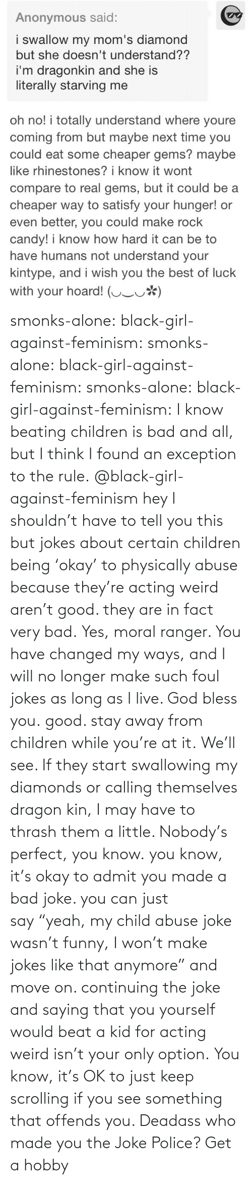 "to-tell-you: smonks-alone:  black-girl-against-feminism: smonks-alone:  black-girl-against-feminism:  smonks-alone:  black-girl-against-feminism: I know beating children is bad and all, but I think I found an exception to the rule. @black-girl-against-feminism hey I shouldn't have to tell you this but jokes about certain children being 'okay' to physically abuse because they're acting weird aren't good. they are in fact very bad.  Yes, moral ranger. You have changed my ways, and I will no longer make such foul jokes as long as I live. God bless you.  good. stay away from children while you're at it.  We'll see. If they start swallowing my diamonds or calling themselves dragon kin, I may have to thrash them a little. Nobody's perfect, you know.  you know, it's okay to admit you made a bad joke. you can just say ""yeah, my child abuse joke wasn't funny, I won't make jokes like that anymore"" and move on. continuing the joke and saying that you yourself would beat a kid for acting weird isn't your only option.   You know, it's OK to just keep scrolling if you see something that offends you. Deadass who made you the Joke Police? Get a hobby"