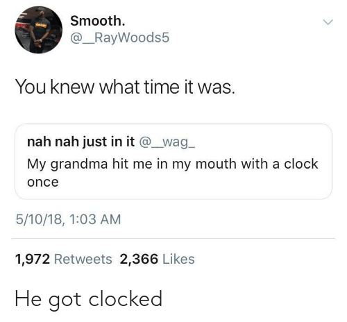 Clocked: Smooth.  @_RayWoods5  You knew what time it was.  nah nah just in it @wag  My grandma hit me in my mouth with a clock  once  5/10/18, 1:03 AM  1,972 Retweets 2,366 Likes He got clocked