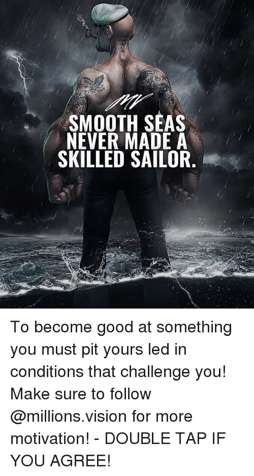 Memes, Smooth, and Vision: SMOOTH SEAS  NEVER MADE A  SKILLED SAILOR To become good at something you must pit yours led in conditions that challenge you! Make sure to follow @millions.vision for more motivation! - DOUBLE TAP IF YOU AGREE!