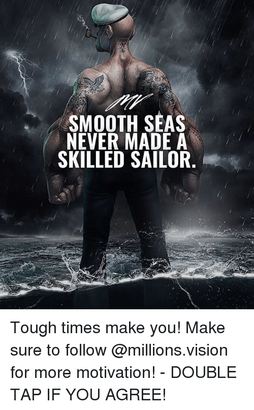 Memes, Smooth, and Vision: SMOOTH SEAS  NEVER MADE A  SKILLED SAILOR Tough times make you! Make sure to follow @millions.vision for more motivation! - DOUBLE TAP IF YOU AGREE!