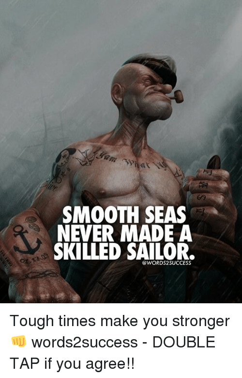 Memes, Smooth, and Tough: SMOOTH SEAS  NEVER MADE A  SKILLED SAILOR  @WORDS2SUCCESS Tough times make you stronger👊 words2success - DOUBLE TAP if you agree!!