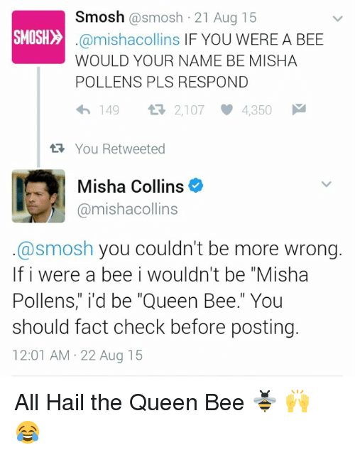 """Fact Checking: Smosh  @smosh 21 Aug 15  SMOSH  @mishacollins IF YOU WERE A BEE  WOULD YOUR NAME BE MISHA  POLLENS PLS RESPOND  4h 149  2,107 4,350 M  tR, You Retweeted  Misha Collins  @mishacollins  @smosh you couldn't be more wrong.  If i were a bee i wouldn't be """"Misha  Pollens,"""" i'd be """"Queen Bee."""" You  should fact check before posting.  12:01 AM 22 Aug 15 All Hail the Queen Bee 🐝 🙌 😂"""