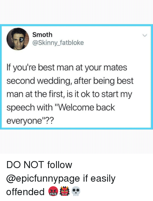 "Memes, Skinny, and Best: Smoth  @Skinny fatbloke  If you're best man at your mates  second wedding, after being best  man at the first, is it ok to start my  speech with ""Welcome back  everyone""?? DO NOT follow @epicfunnypage if easily offended 🤬👹💀"
