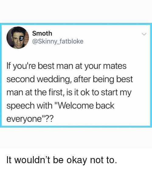 "Funny, Skinny, and Best: Smoth  @Skinny_fatbloke  If you're best man at your mates  second wedding, after being best  man at the first, is it ok to start my  speech with ""Welcome back  everyone""?? It wouldn't be okay not to."