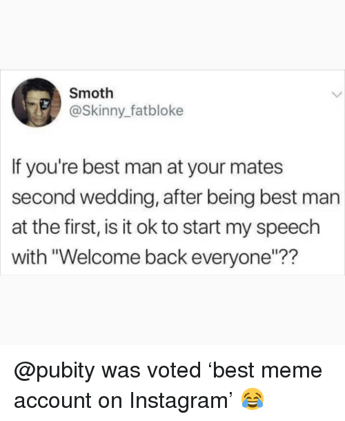 """best man: Smoth  @Skinny_fatbloke  If you're best man at your mates  second wedding, after being best man  at the first, is it ok to start my speech  with """"Welcome back everyone""""?? @pubity was voted 'best meme account on Instagram' 😂"""