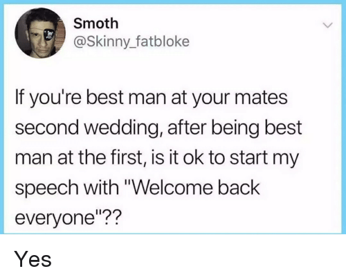 """best man: Smoth  @Skinny_fatbloke  If you're best man at your mates  second wedding, after being best  man at the first, is it ok to start my  speech with """"Welcome back  everyone""""?? Yes"""