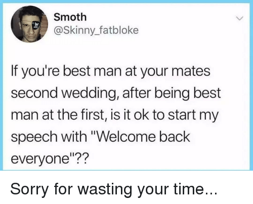 "sorry for wasting your time: Smoth  @Skinny_fatbloke  If you're best man at your mates  second wedding, after being best  man at the first, is it ok to start my  speech with ""Welcome back  everyone""?? Sorry for wasting your time..."