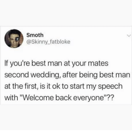"""best man: Smoth  @Skinny_fatbloke  If you're best man at your mates  second wedding, after being best man  at the first, is it ok to start my speech  with """"Welcome back everyone""""??"""