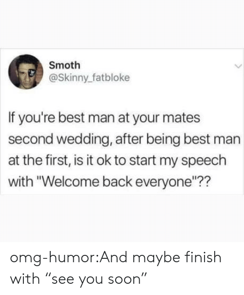 """best man: Smoth  @Skinny_fatbloke  If you're best man at your mates  second wedding, after being best man  at the first, is it ok to start my speech  with """"Welcome back everyone""""?? omg-humor:And maybe finish with """"see you soon"""""""