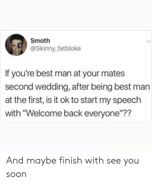 """best man: Smoth  @Skinny_fatbloke  If you're best man at your mates  second wedding, after being best man  at the first, is it ok to start my speech  with """"Welcome back everyone""""?? And maybe finish with see you soon"""