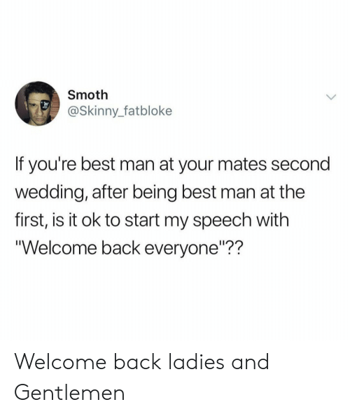 """best man: Smoth  @Skinny_fatbloke  If you're best man at your mates second  wedding, after being best man at the  first, is it ok to start my speech with  Welcome back everyone""""?? Welcome back ladies and Gentlemen"""