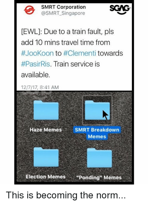 "Election Memes: SMRT Corporation  @SMRT-Singapore  SGG  EWL]: Due to a train fault, pls  add 10 mins travel time from  #JooKoon to #Clementi towards  #PasirRis. Train service is  available.  12/7/17, 8:41 AM  Haze MemesSMRT Breakdown  Memes  Election Memes  ""Ponding"" Memes This is becoming the norm..."