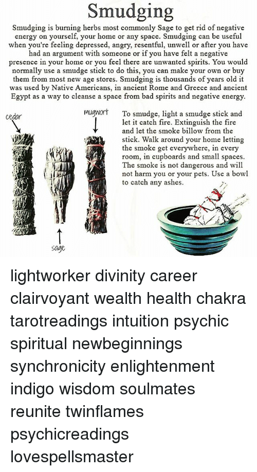 smudging: Smudging  Smudging is burning herbs most commonly Sage to get rid of negative  energy on yourself, your home or any space. Smudging can be useful  when you're feeling depressed, angry, resentful, unwell or after you have  d an argument with someone or if you have felt a negative  presence in your home or you feel there are unwanted spirits. You would  normally use a smudge stick to do this, you can make your own or buy  them from most new age stores. Smudging is thousands of years old it  Egypt as a way to cleanse a space from bad spirits and negative energy.  mugwort To smudge, light a smudge stick and  stick. Walk around your home letting  room, in cupboards and small spaces  was used by Native Americans, in ancient Rome and Greece and ancient  cedar  let it catch fire. Extinguish the fire  and let the smoke billow from the  the smoke get everywhere, in every  The smoke is not dangerous and will  not harm you or your pets. Use a bowl  to catch any ashes  age lightworker divinity career clairvoyant wealth health chakra tarotreadings intuition psychic spiritual newbeginnings synchronicity enlightenment indigo wisdom soulmates reunite twinflames psychicreadings lovespellsmaster