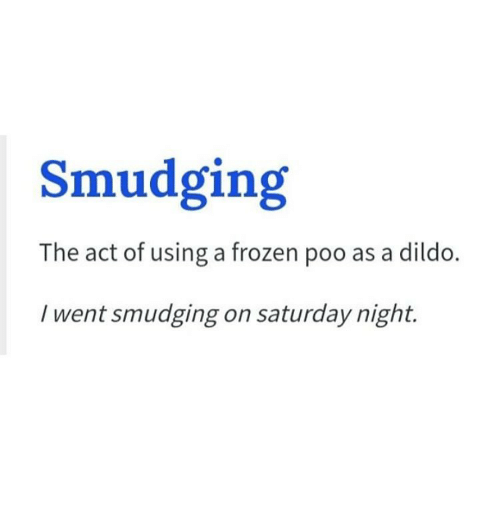smudging: Smudging  The act of using a frozen poo as a dildo  I went smudging on saturday night.