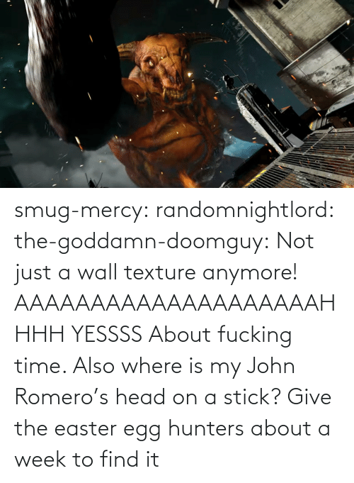 smug: smug-mercy:  randomnightlord: the-goddamn-doomguy:  Not just a wall texture anymore!   AAAAAAAAAAAAAAAAAAAAHHHH YESSSS   About fucking time. Also where is my John Romero's head on a stick?   Give the easter egg hunters about a week to find it