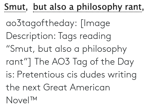 "Dudes: Smut, but also a philosophy rant,  Smut, ao3tagoftheday:  [Image Description: Tags reading ""Smut, but also a philosophy rant""]  The AO3 Tag of the Day is: Pretentious cis dudes writing the next Great American Novel™"