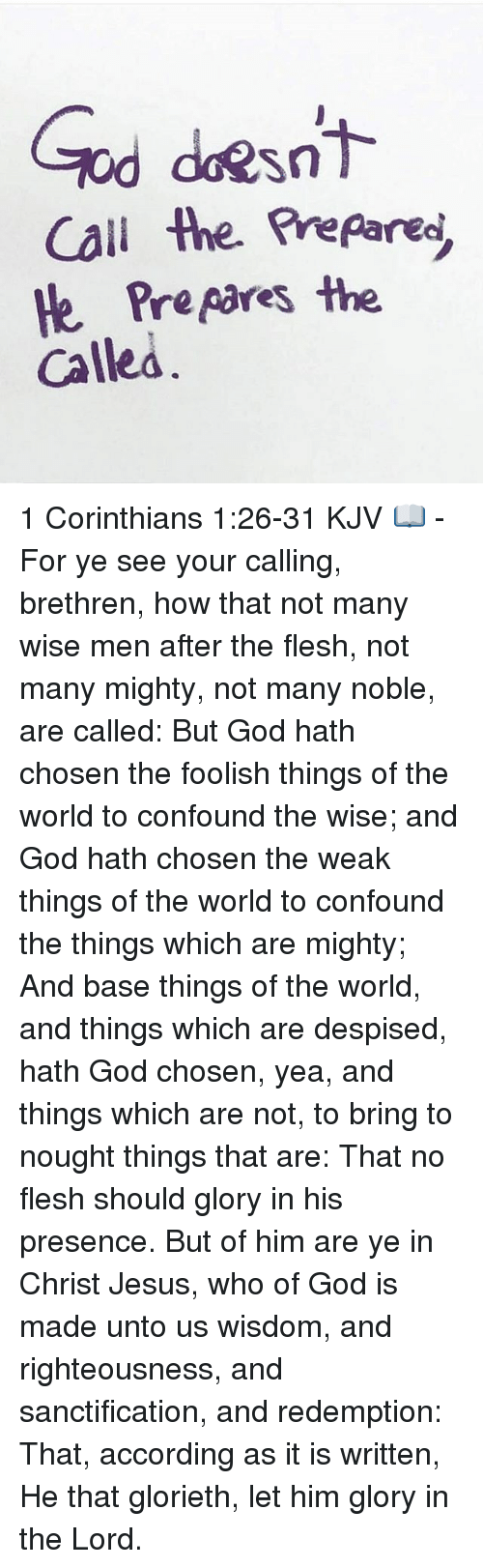 Righteousness: Sn  Call then prepared,  He prepares the  Called 1 Corinthians 1:26-31 KJV 📖 - For ye see your calling, brethren, how that not many wise men after the flesh, not many mighty, not many noble, are called: But God hath chosen the foolish things of the world to confound the wise; and God hath chosen the weak things of the world to confound the things which are mighty; And base things of the world, and things which are despised, hath God chosen, yea, and things which are not, to bring to nought things that are: That no flesh should glory in his presence. But of him are ye in Christ Jesus, who of God is made unto us wisdom, and righteousness, and sanctification, and redemption: That, according as it is written, He that glorieth, let him glory in the Lord.