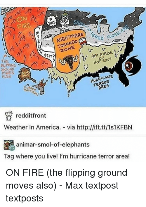 lso: SN  THIS  FIRE  RED M00  TORNADO  BELT?  HOT SOUP  THE  RIePING  GROUND  MOVES  HURRICANE  LSo  T AREA  (MVRo  redditfront  Weather In America.  via http://ift.tt/1s1KFBN  animar-smol-of-elephants  Tag where you live! I'm hurricane terror area! ON FIRE (the flipping ground moves also) - Max textpost textposts