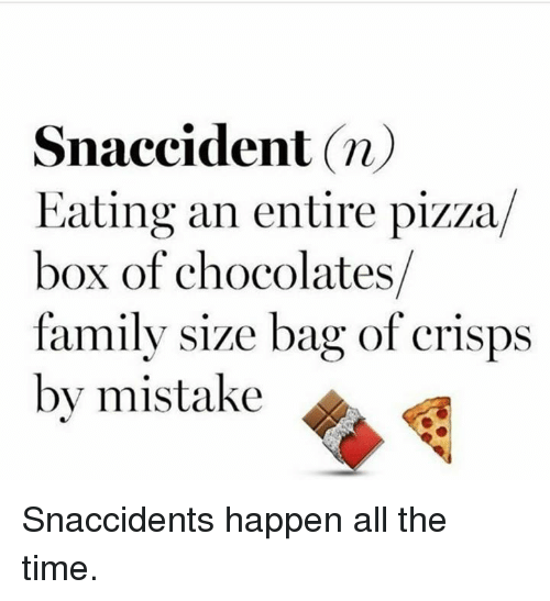 pizza boxes: Snaccident n)  Eating an entire pizza  box of chocolates  family size bag of crisps  by mistake Snaccidents happen all the time.