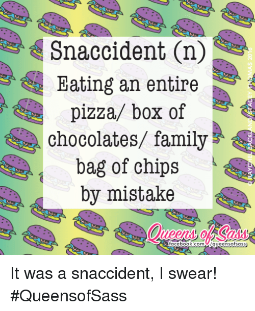 pizza boxes: Snaccident On  Eating an entire  pizza/ box of  chocolates/ family  bag of chips  by mistake  acebook.com /queens ofsass It was a snaccident, I swear! #QueensofSass