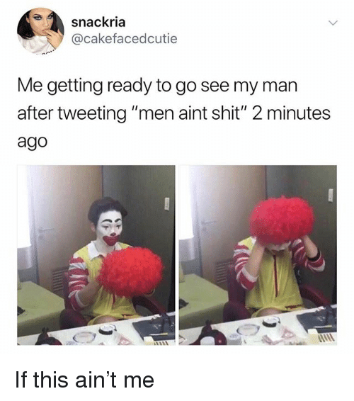 "Memes, Shit, and 🤖: snackria  @cakefacedcutie  Me getting ready to go see my man  after tweeting ""men aint shit"" 2 minutes  ago If this ain't me"