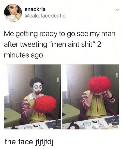 "Shit, Man, and Face: snackria  @cakefacedcutie  Me getting ready to go see my man  after tweeting ""men aint shit"" 2  minutes ago the face jfjfjfdj"