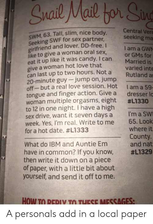 High Sex Drive: Snail Mail bor Sin  Central Verr  seeking ma  SWM, 63. Tall, slim, nice body.  Seeking SWF for sex partner,  girlfriend and lover. DD-free. I  like to give a woman oral sex.  eat it up like it was candy. I can  give a woman hot love that  can last up to two hours. Not a  20-minute guy jump on, jump  off-but a real love session. Hot  tongue and finger action. Give a  woman multiple orgasms, eight  to 12 in one night. I have a high  sex drive, want it seven days a  week. Yes, I'm real. Write to me  for a hot date. #L1333  I am a GWN  or GMs for  Married is  varied inte  Rutland a  Iam a 59-  dresser la  #L1330  I'm a SW  65. Look  where it  County.  and nat  What do IBM and Auntie Em  have in common? If you know,  then write it down on a piece  of paper, with a little bit about  yourself, and send it off to me.  #L1329  HOW TO REPIY TO THESE MESSAGES: A personals add in a local paper