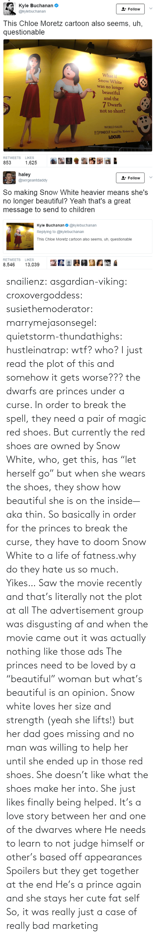 "disgusting: snailienz: asgardian-viking:  croxovergoddess:  susiethemoderator:  marrymejasonsegel:   quietstorm-thundathighs:  hustleinatrap: wtf?  who?   I just read the plot of this and somehow it gets worse??? the dwarfs are princes under a curse. In order to break the spell, they need a pair of magic red shoes. But currently the red shoes are owned by Snow White, who, get this, has ""let herself go"" but when she wears the shoes, they show how beautiful she is on the inside—aka thin. So basically in order for the princes to break the curse, they have to doom Snow White to a life of fatness.why do they hate us so much.   Yikes…    Saw the movie recently and that's literally not the plot at all The advertisement group was disgusting af and when the movie came out it was actually nothing like those ads The princes need to be loved by a ""beautiful"" woman but what's beautiful is an opinion. Snow white loves her size and strength (yeah she lifts!) but her dad goes missing and no man was willing to help her until she ended up in those red shoes. She doesn't like what the shoes make her into. She just likes finally being helped. It's a love story between her and one of the dwarves where He needs to learn to not judge himself or other's based off appearances  Spoilers but they get together at the end He's a prince again and she stays her cute fat self  So, it was really just a case of really bad marketing"