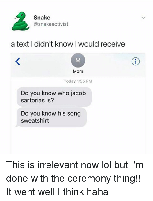 Snake: Snake  @snake activist  a text didn't know would receive  Mom  Today 1:55 PM  Do you know who jacob  sartorias is?  Do you know his song  sweatshirt This is irrelevant now lol but I'm done with the ceremony thing!! It went well I think haha