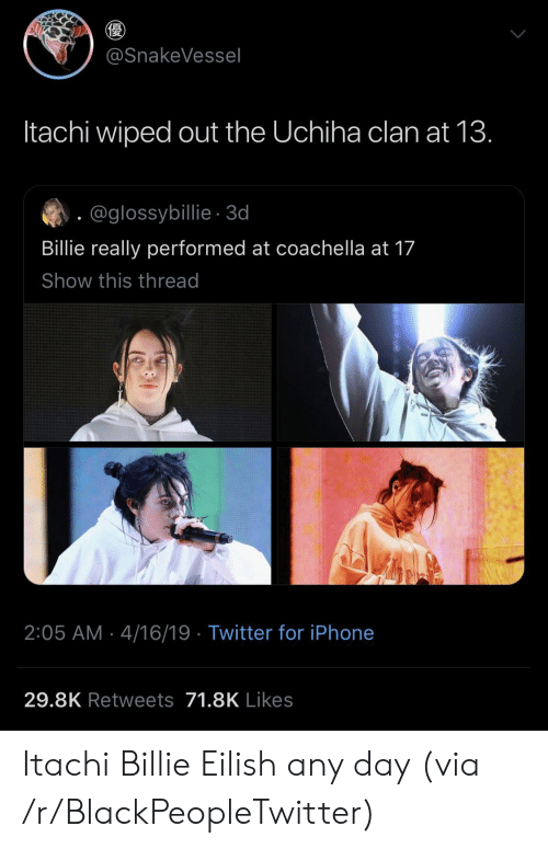 Uchiha: @SnakeVessel  Itachi wiped out the Uchiha clan at 13.  @glossybillie-3d  Billie really performed at coachella at 17  Show this thread  2:05 AM 4/16/19 Twitter for iPhone  29.8K Retweets 71.8K Likes Itachi  Billie Eilish any day (via /r/BlackPeopleTwitter)