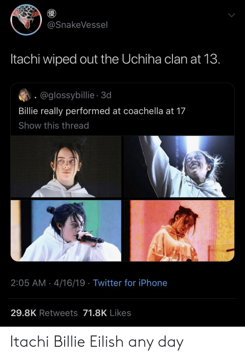 Uchiha: @SnakeVessel  Itachi wiped out the Uchiha clan at 13.  @glossybillie-3d  Billie really performed at coachella at 17  Show this thread  2:05 AM 4/16/19 Twitter for iPhone  29.8K Retweets 71.8K Likes Itachi  Billie Eilish any day