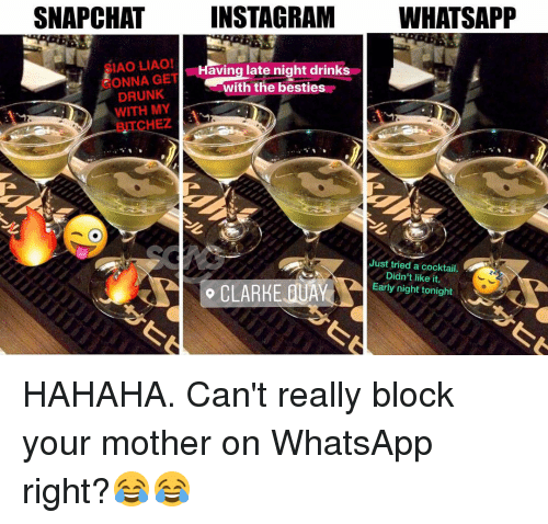 late night: SNAP CHAT  INSTAGRAM  WHATSAPP  IAO LIAO!  aving late night drinks  ONNA GET  with the besties  DRUNK  WITH MY  HEZ  Just tried a cocktail.  Didn't like it.  Early night tonight  o CLARHE OUAY HAHAHA. Can't really block your mother on WhatsApp right?😂😂